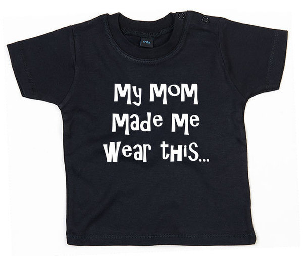 Mom made me wear this Baby T-shirt